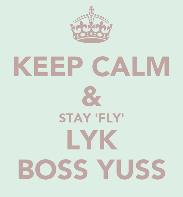 KEEP CALM & STAY 'FLY' LYK BOSS YUSS