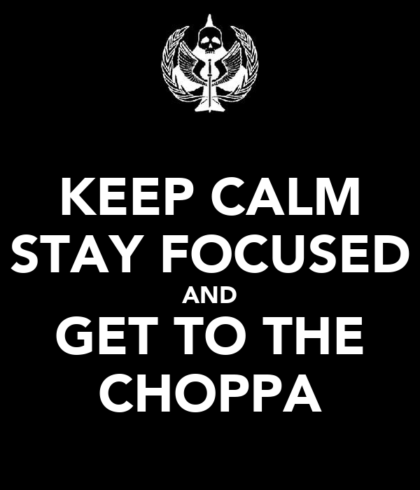 KEEP CALM STAY FOCUSED AND GET TO THE CHOPPA
