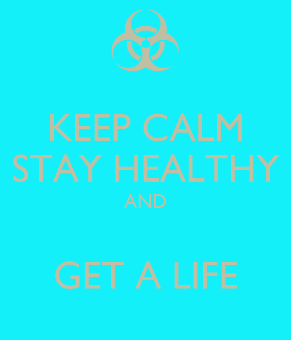 KEEP CALM STAY HEALTHY AND  GET A LIFE