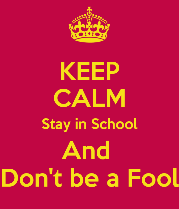 KEEP CALM Stay in School And  Don't be a Fool