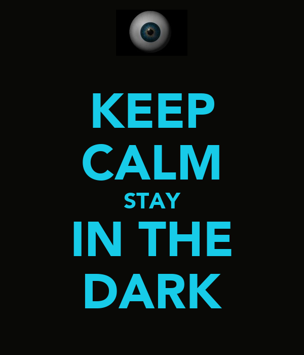 KEEP CALM STAY IN THE DARK