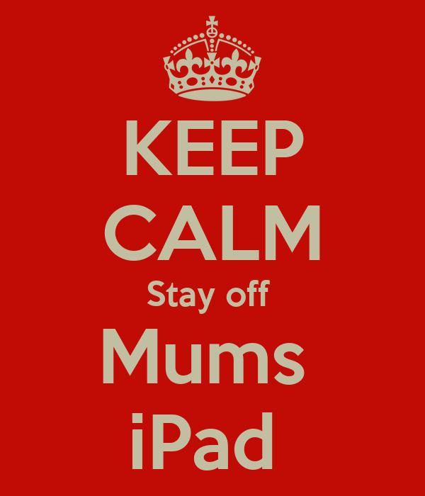 KEEP CALM Stay off  Mums  iPad