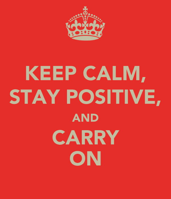 KEEP CALM, STAY POSITIVE, AND CARRY ON