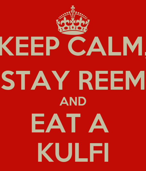 KEEP CALM, STAY REEM AND EAT A  KULFI