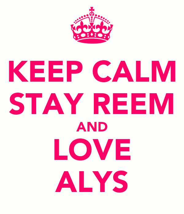 KEEP CALM STAY REEM AND LOVE ALYS