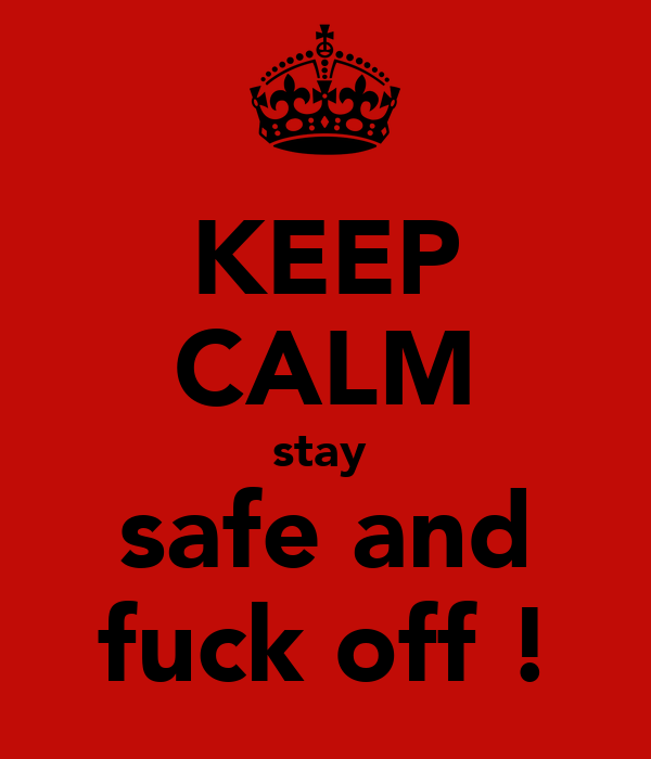KEEP CALM stay  safe and fuck off !