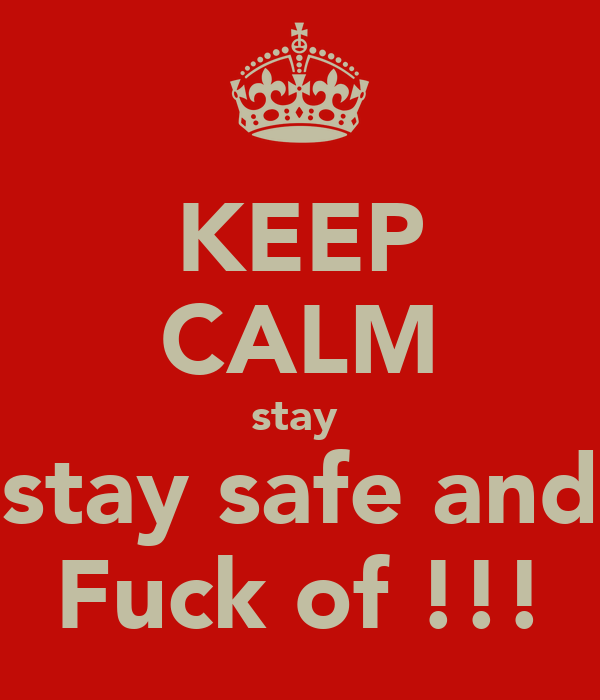 KEEP CALM stay  stay safe and Fuck of !!!