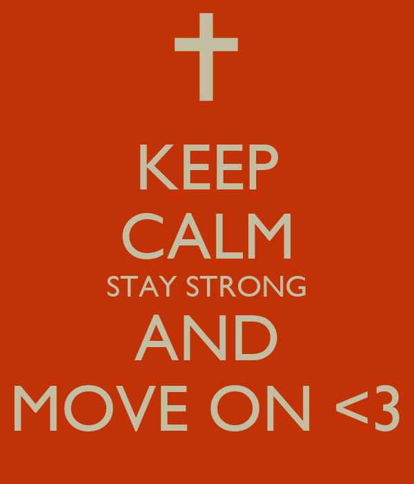 KEEP CALM STAY STRONG AND MOVE ON <3