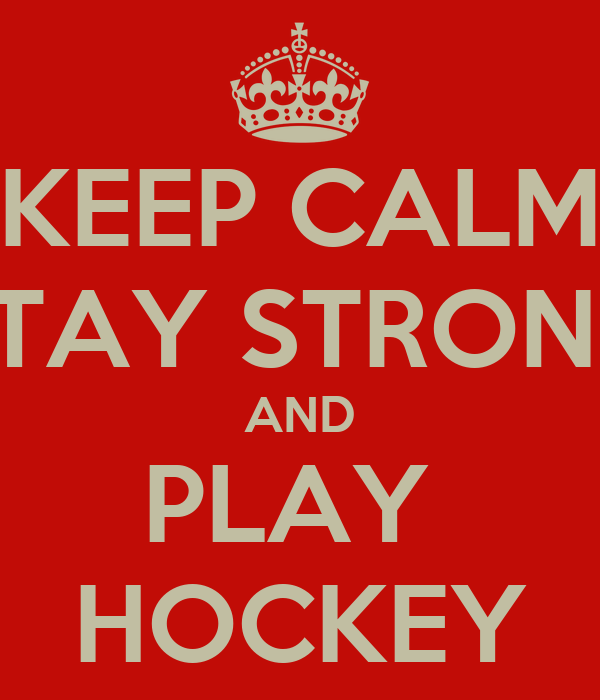 KEEP CALM STAY STRONG AND PLAY  HOCKEY