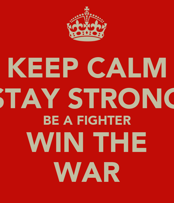 KEEP CALM STAY STRONG BE A FIGHTER WIN THE WAR