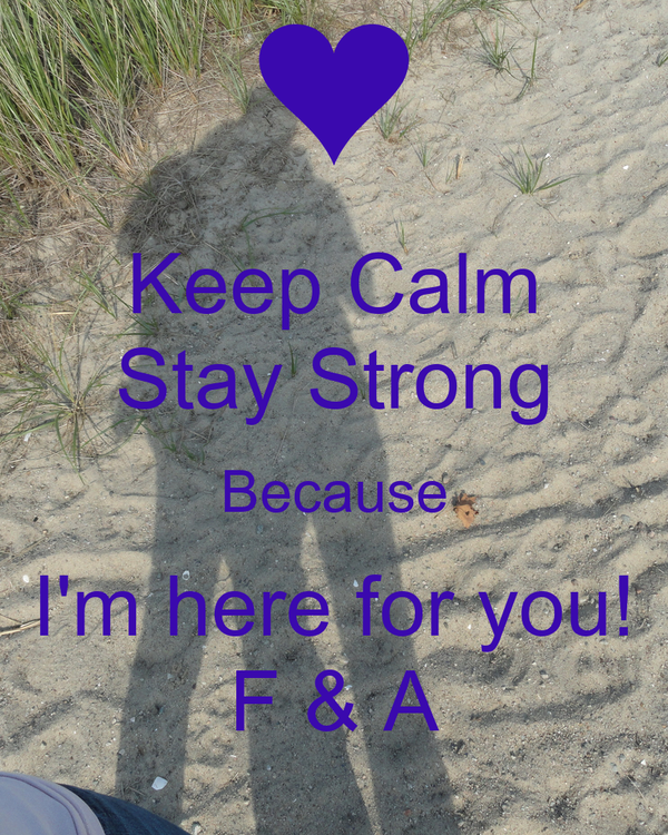 Keep Calm Stay Strong Because I'm here for you! F & A