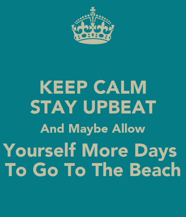 KEEP CALM STAY UPBEAT And Maybe Allow Yourself More Days  To Go To The Beach
