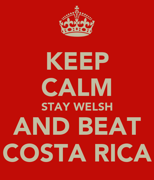KEEP CALM STAY WELSH AND BEAT COSTA RICA
