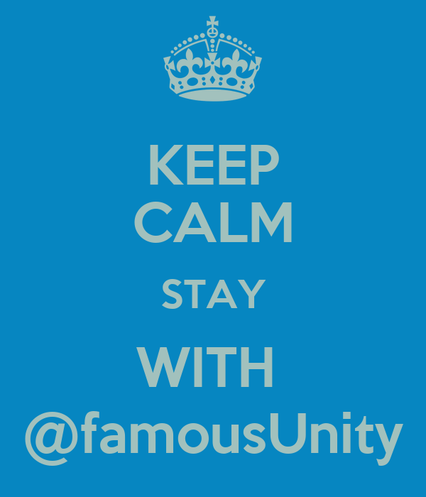 KEEP CALM STAY WITH  @famousUnity