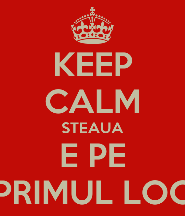 KEEP CALM STEAUA E PE PRIMUL LOC