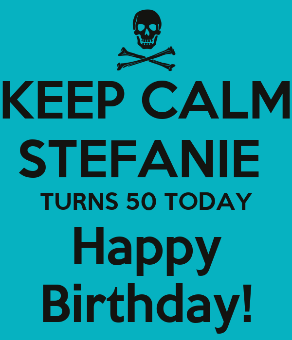 KEEP CALM STEFANIE  TURNS 50 TODAY Happy Birthday!