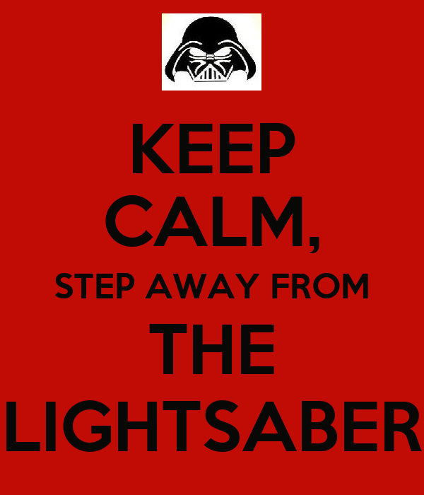KEEP CALM, STEP AWAY FROM THE LIGHTSABER