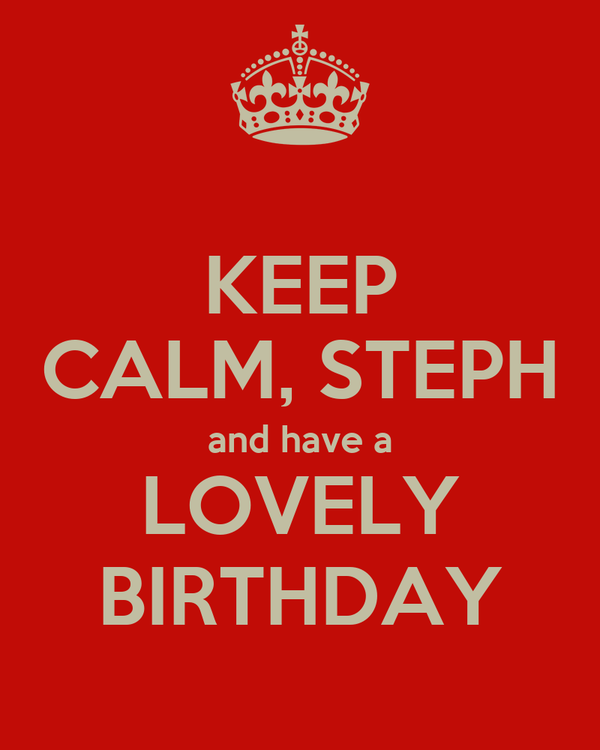 KEEP CALM, STEPH and have a LOVELY BIRTHDAY