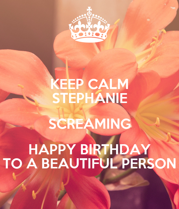 KEEP CALM STEPHANIE SCREAMING HAPPY BIRTHDAY TO A BEAUTIFUL PERSON