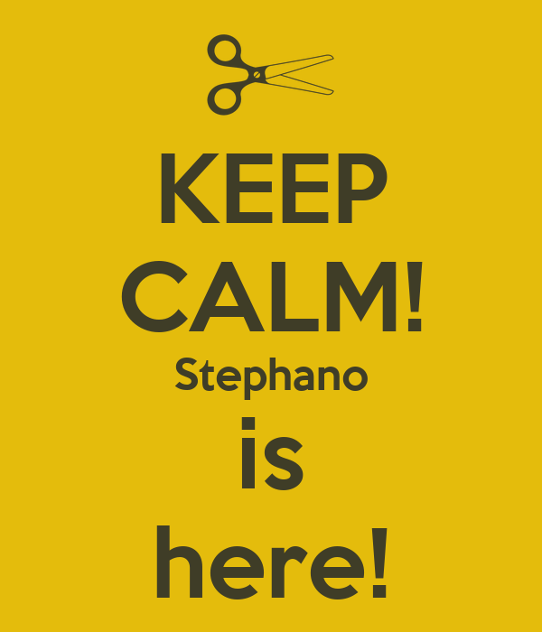 KEEP CALM! Stephano is here!
