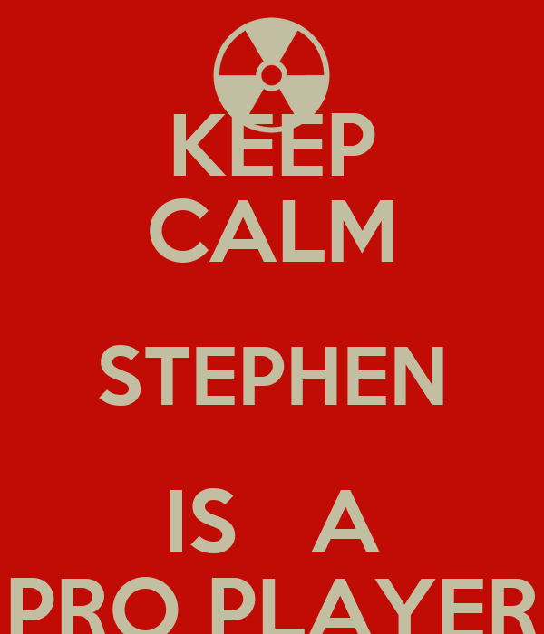 KEEP CALM STEPHEN IS   A PRO PLAYER