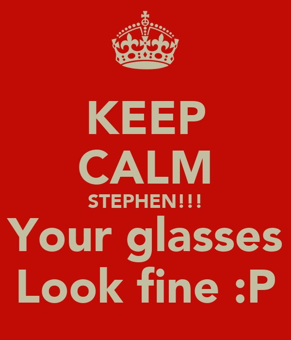 KEEP CALM STEPHEN!!! Your glasses Look fine :P