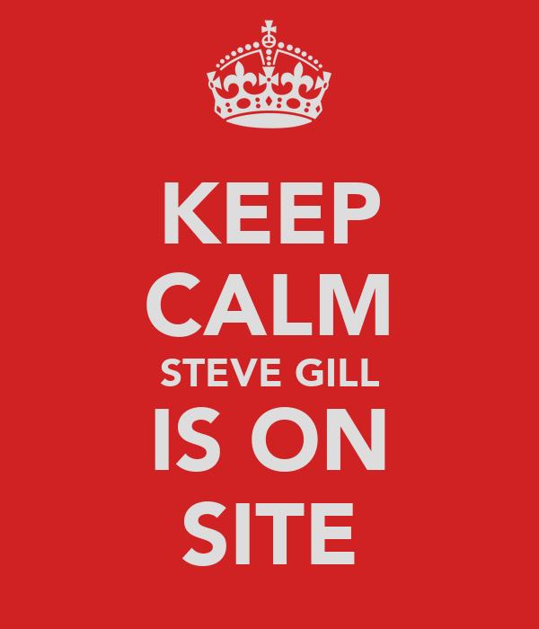 KEEP CALM STEVE GILL IS ON SITE