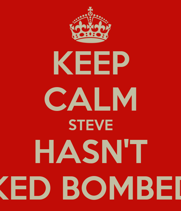 KEEP CALM STEVE HASN'T SMOKED BOMBED YET