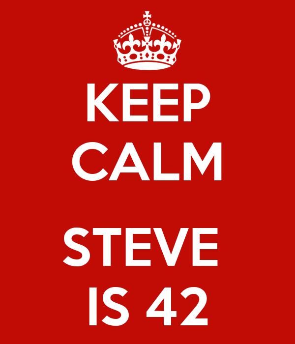 KEEP CALM  STEVE  IS 42