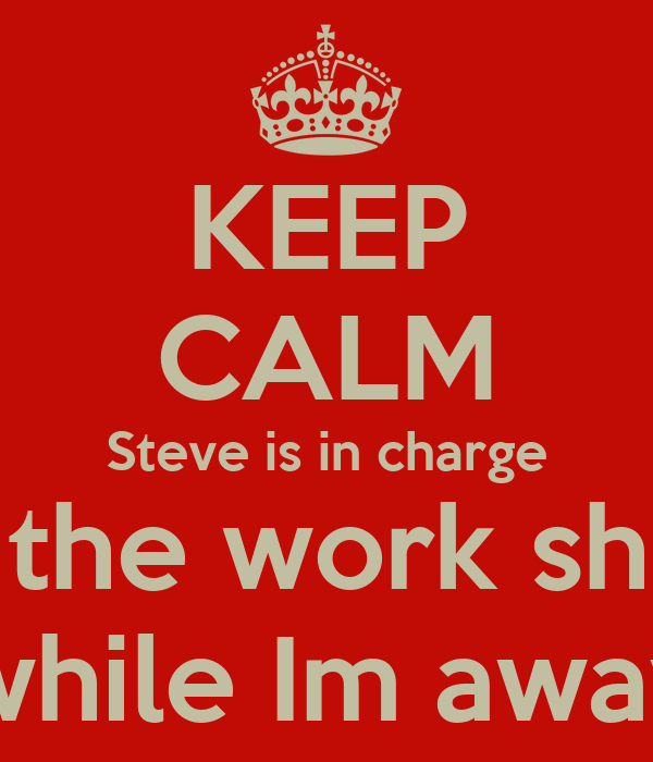 KEEP CALM Steve is in charge of the work shop while Im away