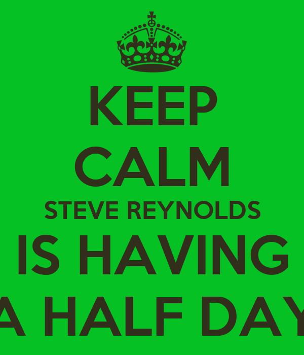 KEEP CALM STEVE REYNOLDS IS HAVING A HALF DAY