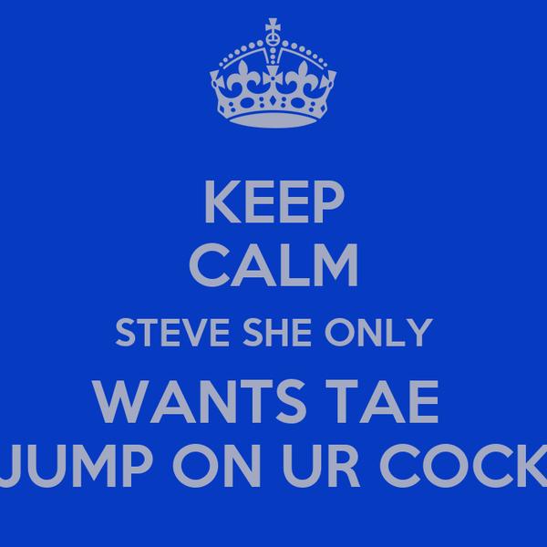 KEEP CALM STEVE SHE ONLY WANTS TAE  JUMP ON UR COCK