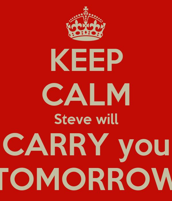 KEEP CALM Steve will CARRY you  TOMORROW