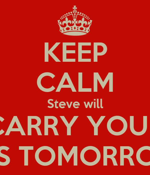 KEEP CALM Steve will CARRY YOUR ASS TOMORROW