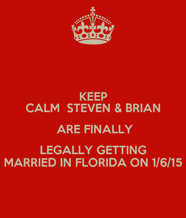 KEEP CALM  STEVEN & BRIAN  ARE FINALLY LEGALLY GETTING MARRIED IN FLORIDA ON 1/6/15