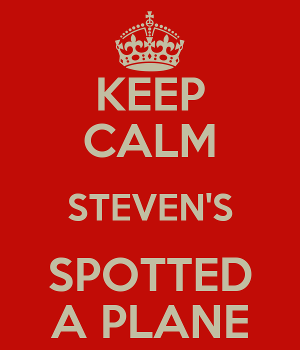 KEEP CALM STEVEN'S SPOTTED A PLANE