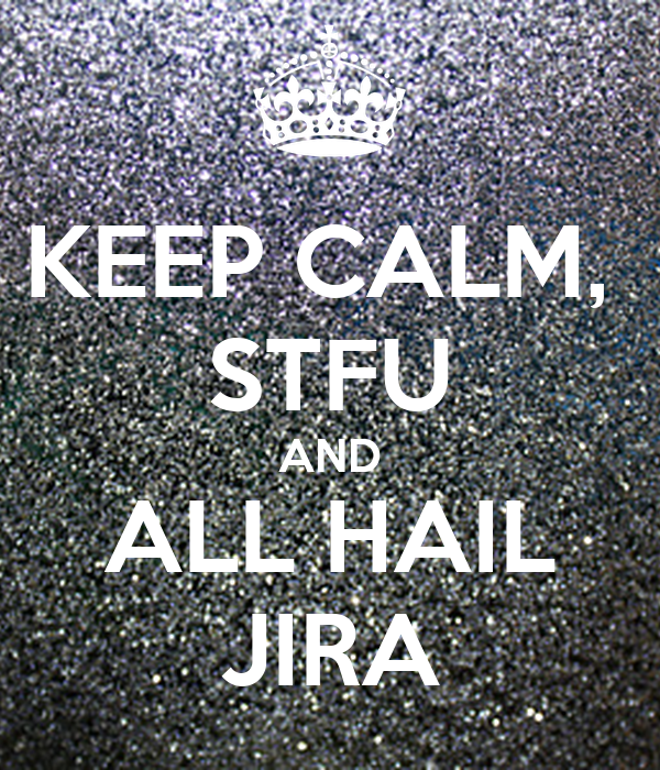 KEEP CALM,  STFU AND ALL HAIL JIRA