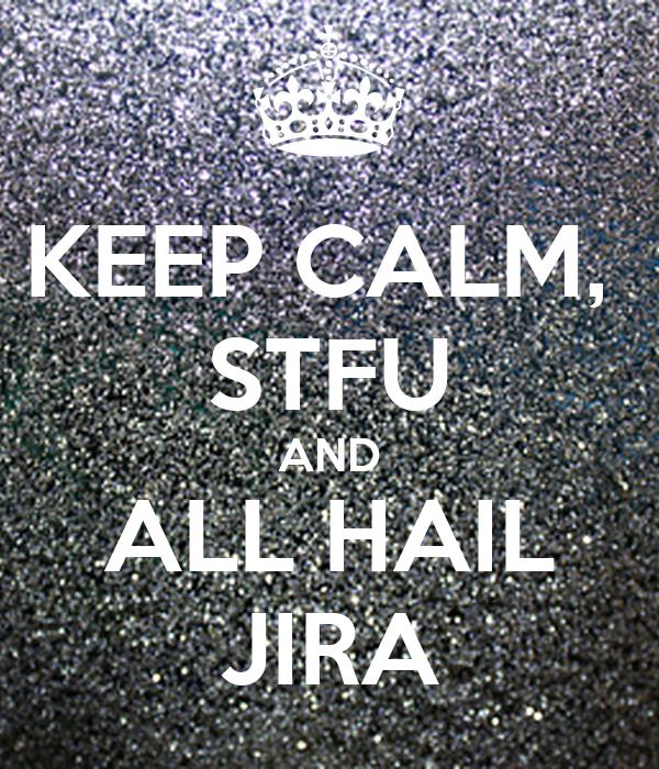 KEEP CALM,  STFU AND ALL HAIL JIRA