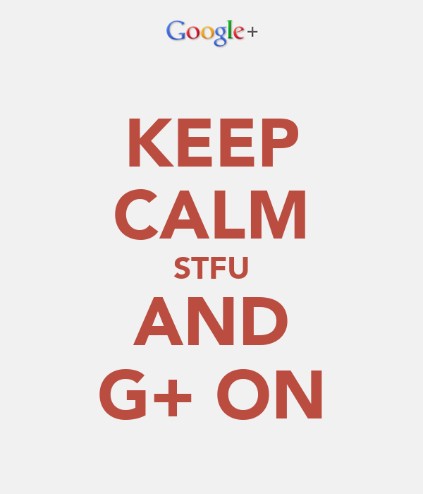 KEEP CALM STFU AND G+ ON