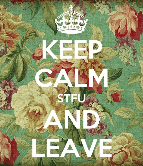 KEEP CALM STFU AND LEAVE