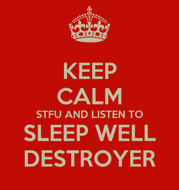 KEEP CALM STFU AND LISTEN TO SLEEP WELL DESTROYER