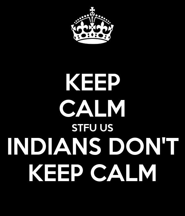 KEEP CALM STFU US INDIANS DON'T KEEP CALM