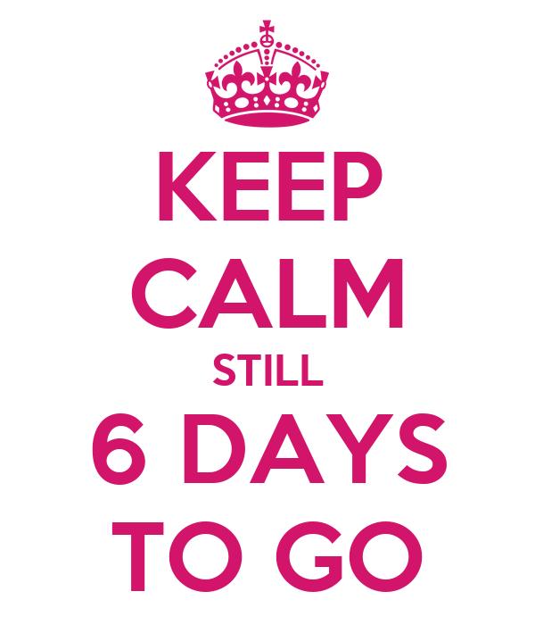 KEEP CALM STILL 6 DAYS TO GO
