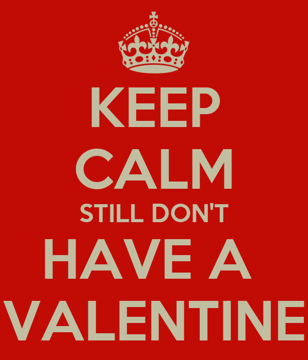 KEEP CALM STILL DON'T HAVE A  VALENTINE