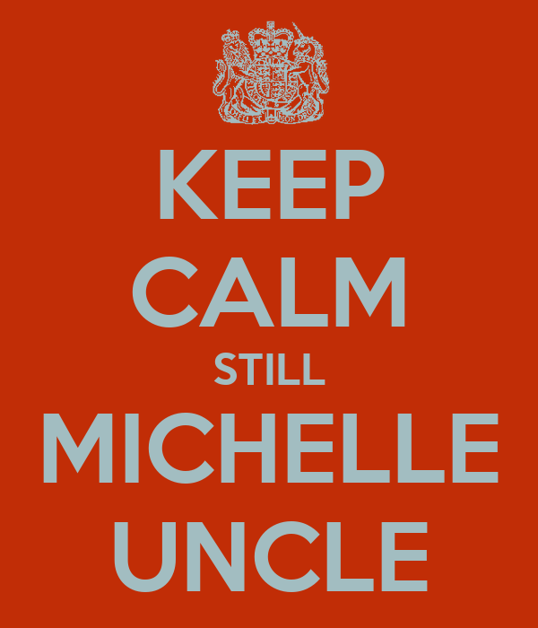 KEEP CALM STILL MICHELLE UNCLE