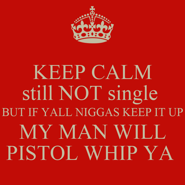 KEEP CALM still NOT single  BUT IF YALL NIGGAS KEEP IT UP MY MAN WILL PISTOL WHIP YA