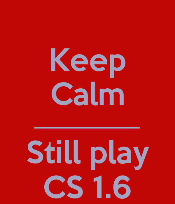 Keep Calm _______________ Still play CS 1.6