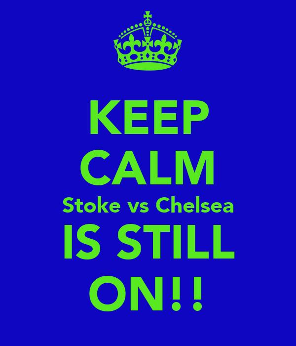 KEEP CALM Stoke vs Chelsea IS STILL ON!!