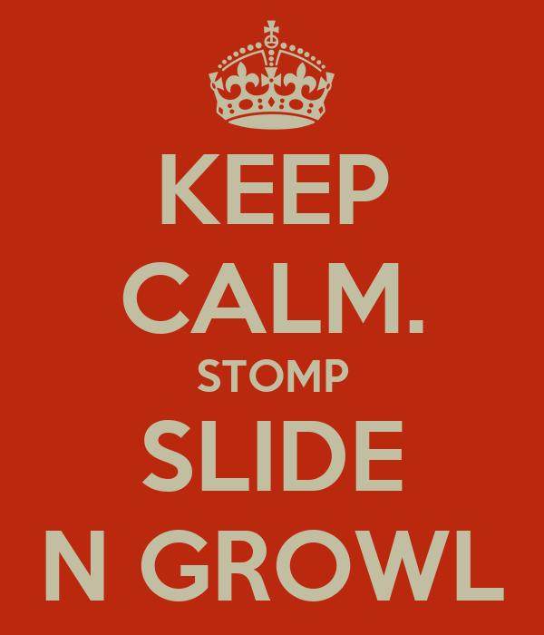 KEEP CALM. STOMP SLIDE N GROWL