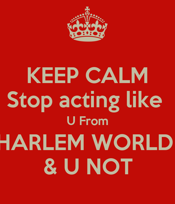 KEEP CALM Stop acting like  U From HARLEM WORLD  & U NOT